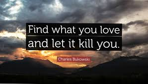 Charles Bukowski Quotes On Love by 2634 Charles Bukowski Quote Find What You Love And Let It Kill You