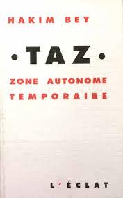 T.A.Z ZONE AUTONOME TEMPORAIRE La TAZ (Temporary Autonomous Zone), ou Zone Autonome Temporaire, ne se définit pas. Des «Utopies pirates» du XVIIIe au réseau planétaire du XXIe siècle, elle se manifeste à qui sait la voir, «apparaissant-disparaissant» pour mieux échapper aux Arpenteurs