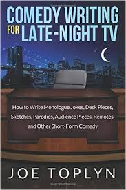 Comedy Writing for Late Night TV  How to Write Monologue Jokes     Comedy Writing for Late Night TV  How to Write Monologue Jokes  Desk Pieces  Sketches  Parodies  Audience Pieces  Remotes  and Other Short Form Comedy  Joe