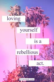 Loving Self Quotes by Loving Yourself Is A Rebellious Act