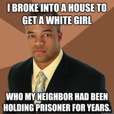 Successful Black Man memes   quickmeme I broke into a house to get a white girl who my neighbor had been holding prisoner for years