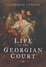 Book review  Life in the Georgian Court by Catherine Curzon