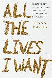 All the Lives I Want  Essays About My Best Friends Who Happen to     All the Lives I Want  Essays About My Best Friends Who Happen to Be Famous Strangers  Alana Massey                 Amazon com  Books