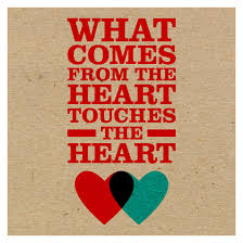 What comes from the heart, touches the heart!