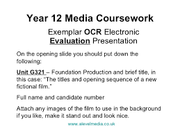 Media Studies Coursework Evaluation Student Guide Year    Media Coursework Exemplar OCR Electronic Evaluation Presentation On the opening slide you should put