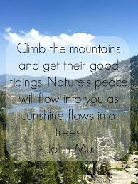 quot Climb the mountains and get their good tidings  Nature     s peace will flow into you as sunshine flows into trees  quot    John Muir Pinterest