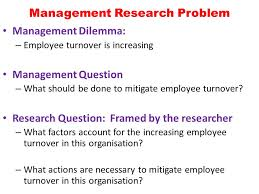 Lecture three Lecturer  Otuo Serebour Agyemang  Ph D    ppt download SlidePlayer Management Research Problem Management Dilemma      Employee turnover is increasing Management Question     What should