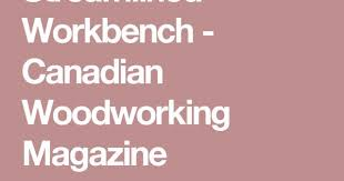 Canadian Woodworking Magazine by Streamlined Workbench Canadian Woodworking Magazine Teeth