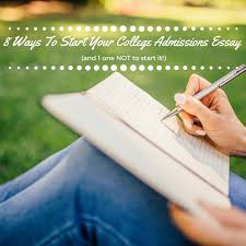 Ways To Start Your College Admissions Essay  and   way NOT to       Ways To Start Your College Admissions Essay  and   way NOT to start it