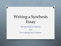 SYNTHESIZING SOURCES YOUR GUIDE TO ENTERING THE CONVERSATION     Writing a Synthesis Essay Recognizing Complexity and Formulating Your Position
