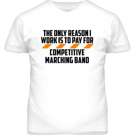 The Only Reason I Work Competitive Marching