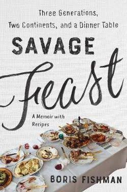 Savage Feast: Three Generations, Two Continents, and a Dinner Table (a Memoir with Recipes) [Book]