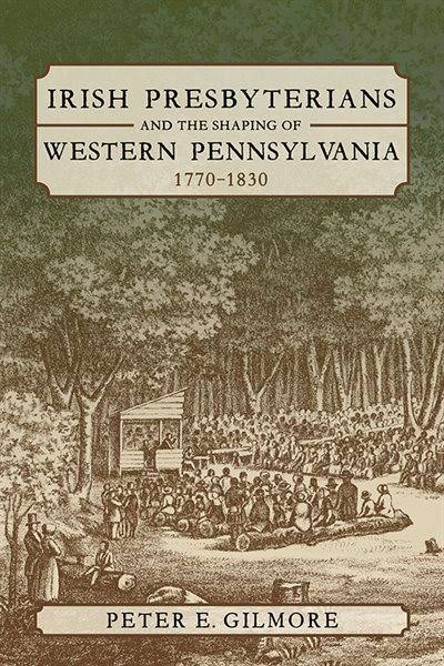 Irish Presbyterians and the Shaping of Western Pennsylvania, 1770-1830 [Book]