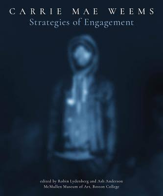 Carrie Mae Weems: Strategies of Engagement - Robin Lydenberg & Ash Anderson